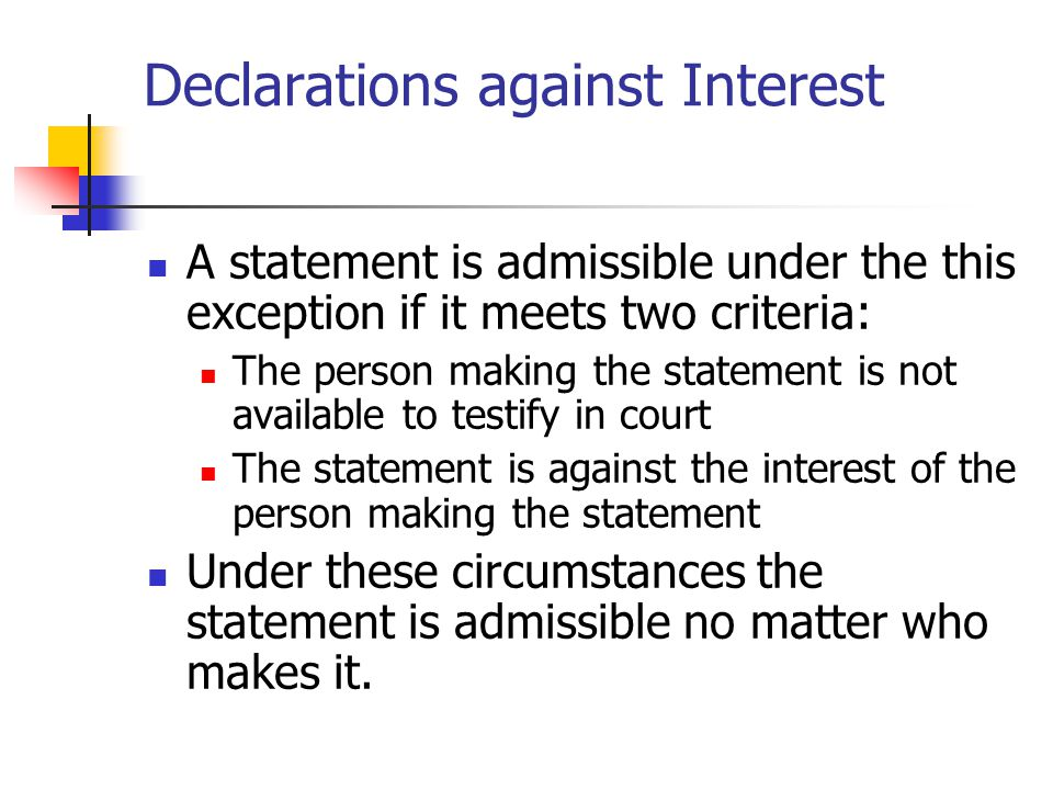 Declarations against Interest A statement is admissible under the this exception if it meets two criteria: The person making the statement is not avai