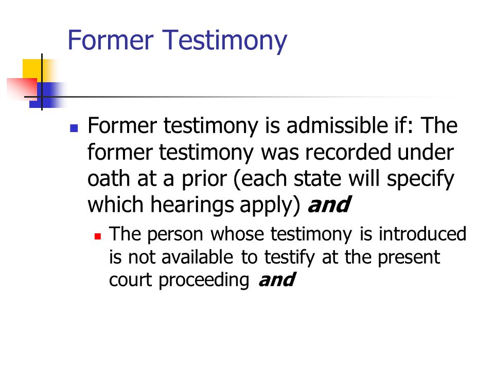 Former Testimony Former testimony is admissible if: The former testimony was recorded under oath at a prior (each state will specify which hearings ap