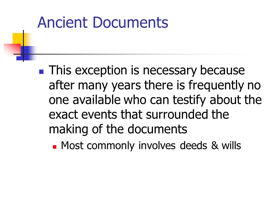 Ancient Documents This exception is necessary because after many years there is frequently no one available who can testify about the exact events tha