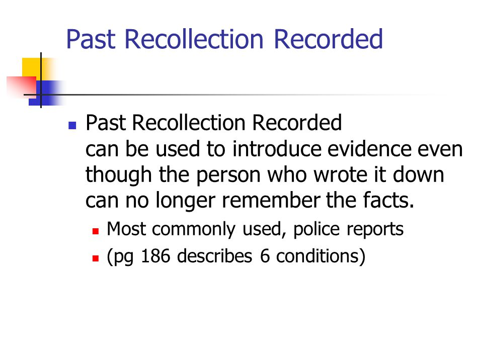Past Recollection Recorded Past Recollection Recorded can be used to introduce evidence even though the person who wrote it down can no longer remembe