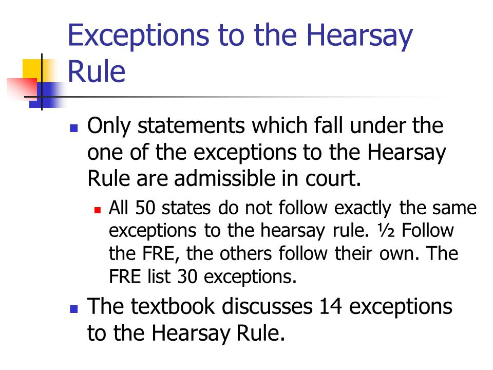 Exceptions to the Hearsay Rule Only statements which fall under the one of the exceptions to the Hearsay Rule are admissible in court. All 50 states d