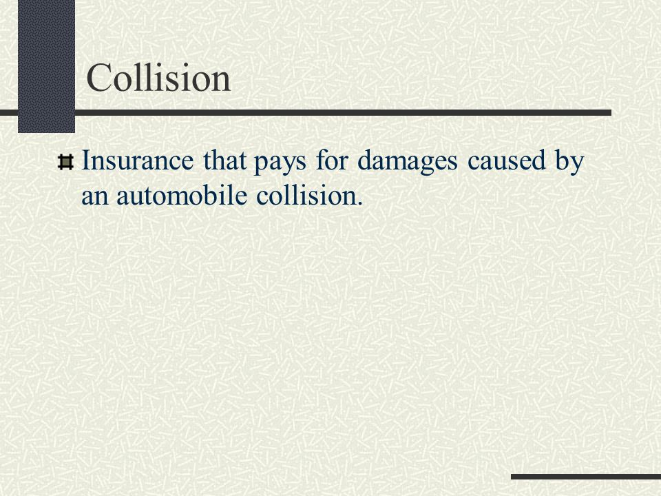 Collision Insurance that pays for damages caused by an automobile collision.