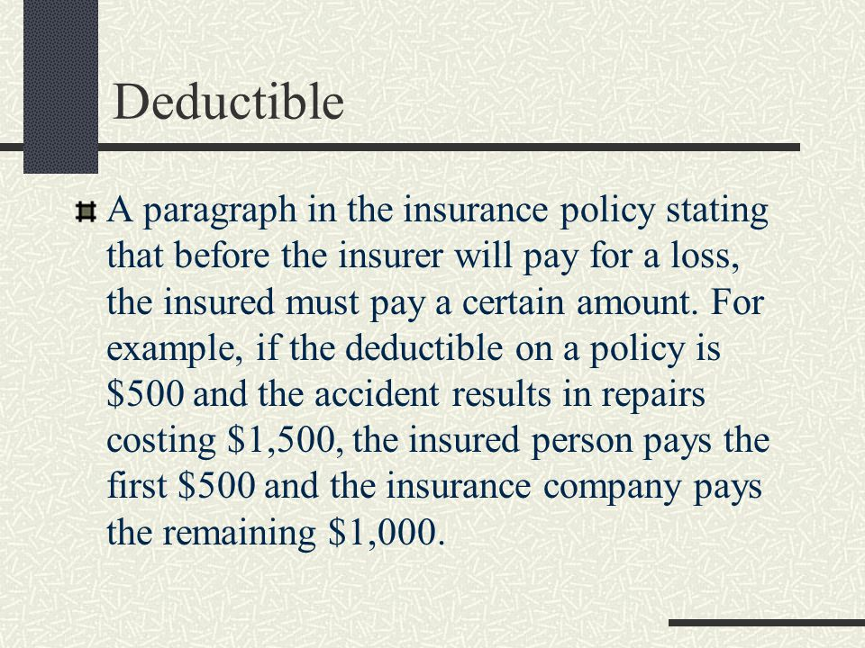 Deductible A paragraph in the insurance policy stating that before the insurer will pay for a loss, the insured must pay a certain amount.