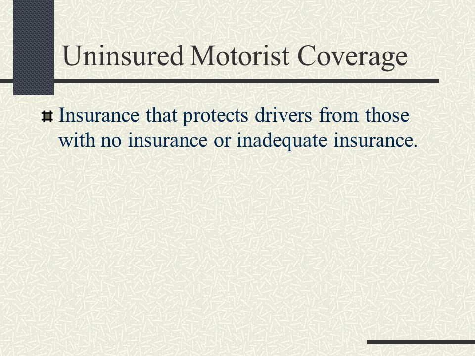 Uninsured Motorist Coverage Insurance that protects drivers from those with no insurance or inadequate insurance.