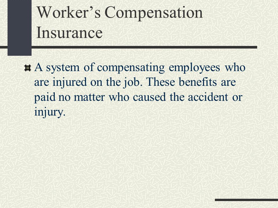 Worker's Compensation Insurance A system of compensating employees who are injured on the job.