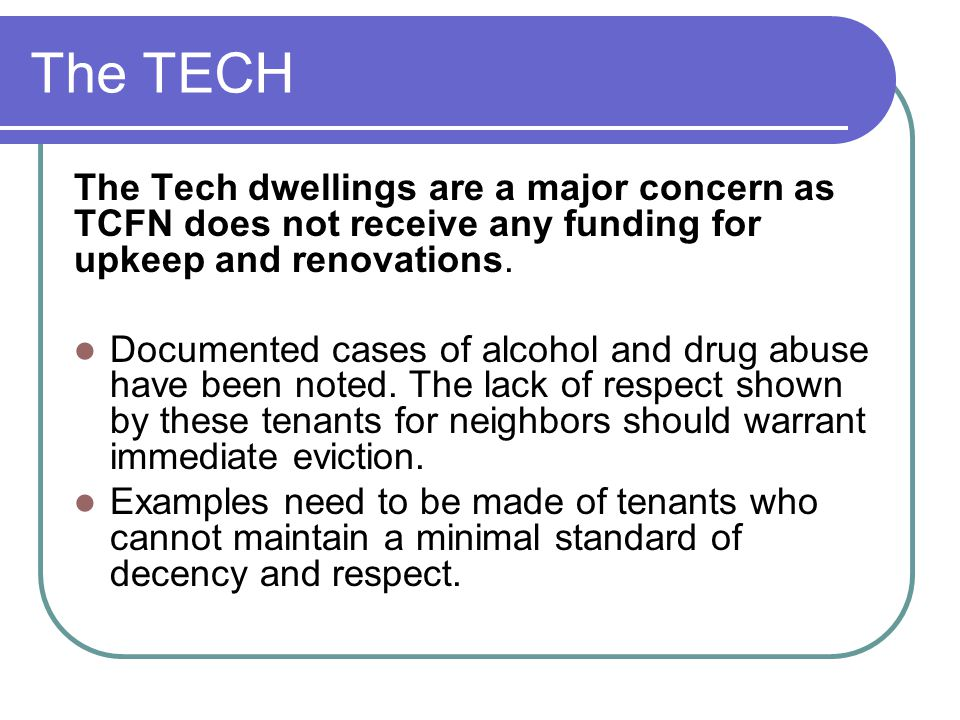 The TECH The Tech dwellings are a major concern as TCFN does not receive any funding for upkeep and renovations.