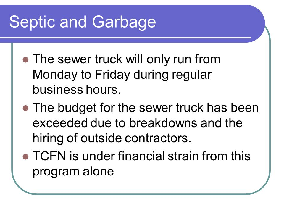 Septic and Garbage The sewer truck will only run from Monday to Friday during regular business hours.