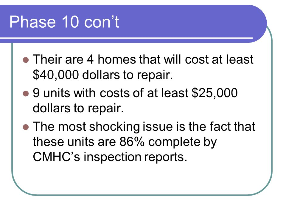 Phase 10 con't Their are 4 homes that will cost at least $40,000 dollars to repair.