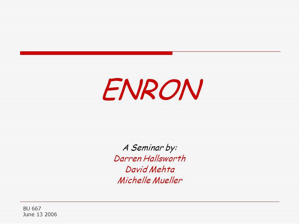 BU 667 June 13 2006 ENRON A Seminar by: Darren Hallsworth David Mehta Michelle Mueller