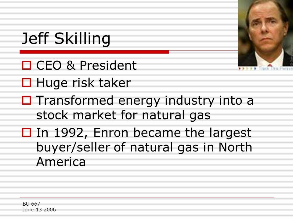BU 667 June 13 2006 Jeff Skilling  CEO & President  Huge risk taker  Transformed energy industry into a stock market for natural gas  In 1992, Enr