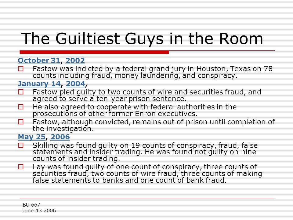 BU 667 June 13 2006 The Guiltiest Guys in the Room October 31October 31, 20022002  Fastow was indicted by a federal grand jury in Houston, Texas on 7