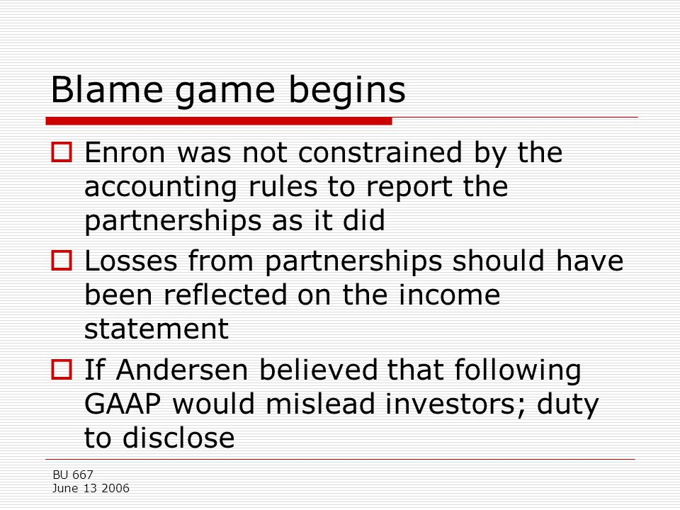 BU 667 June 13 2006 Blame game begins  Enron was not constrained by the accounting rules to report the partnerships as it did  Losses from partnersh