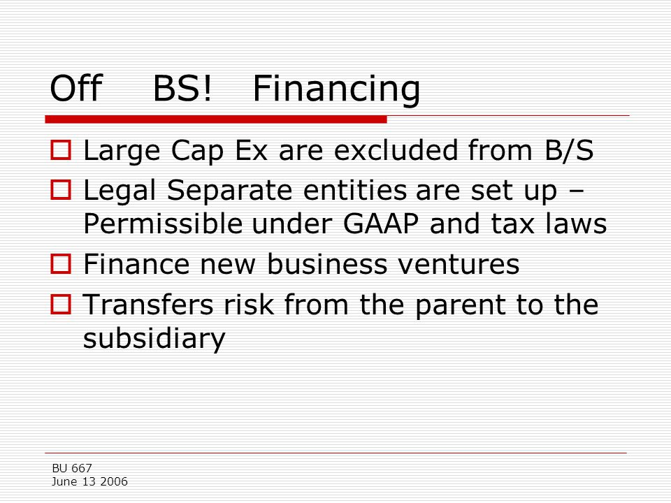 BU 667 June 13 2006 Off BS! Financing  Large Cap Ex are excluded from B/S  Legal Separate entities are set up – Permissible under GAAP and tax laws