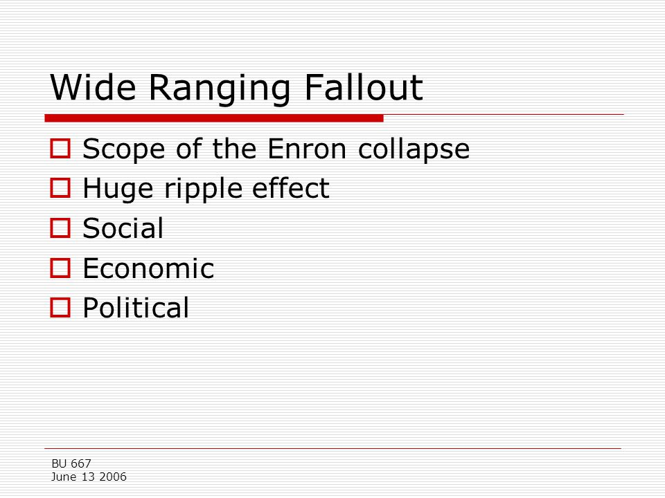 BU 667 June 13 2006 Wide Ranging Fallout  Scope of the Enron collapse  Huge ripple effect  Social  Economic  Political