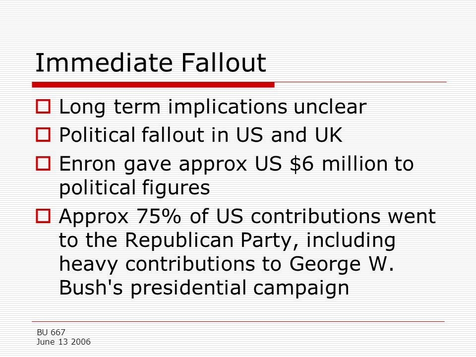 BU 667 June 13 2006 Immediate Fallout  Long term implications unclear  Political fallout in US and UK  Enron gave approx US $6 million to political