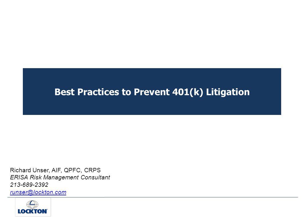 Best Practices to Prevent 401(k) Litigation Richard Unser, AIF, QPFC, CRPS ERISA Risk Management Consultant 213-689-2392 runser@lockton.com