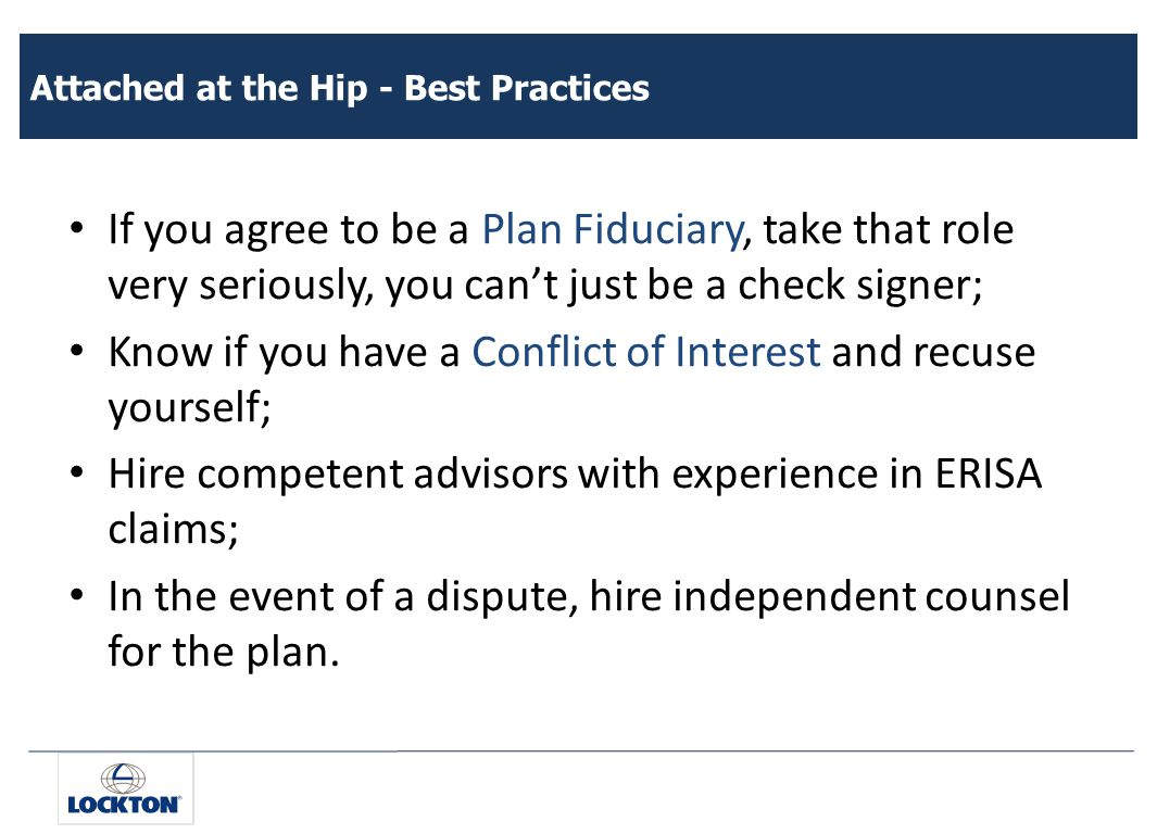 Attached at the Hip - Best Practices If you agree to be a Plan Fiduciary, take that role very seriously, you can't just be a check signer; Know if you have a Conflict of Interest and recuse yourself; Hire competent advisors with experience in ERISA claims; In the event of a dispute, hire independent counsel for the plan.