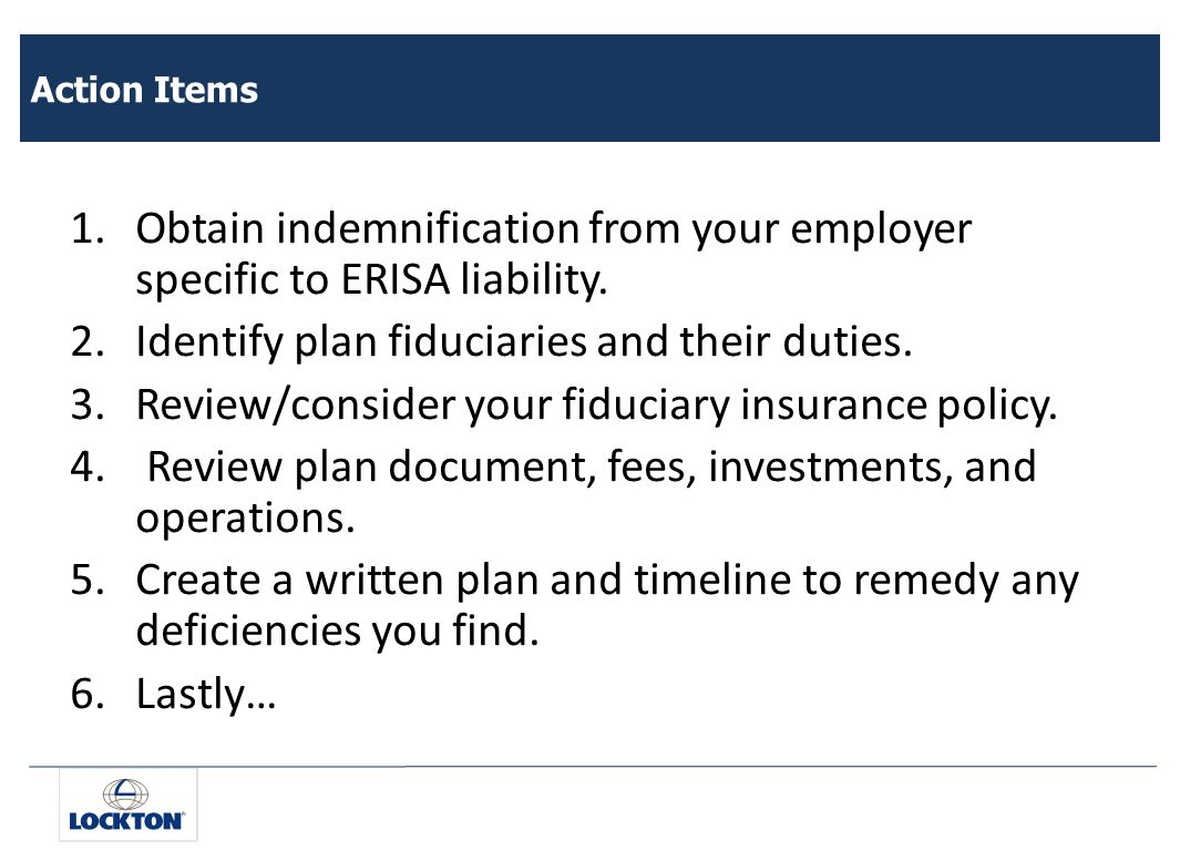 Action Items 1.Obtain indemnification from your employer specific to ERISA liability.