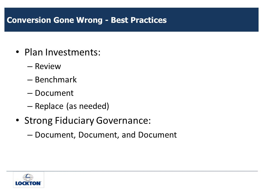 Conversion Gone Wrong - Best Practices Plan Investments: – Review – Benchmark – Document – Replace (as needed) Strong Fiduciary Governance: – Document, Document, and Document