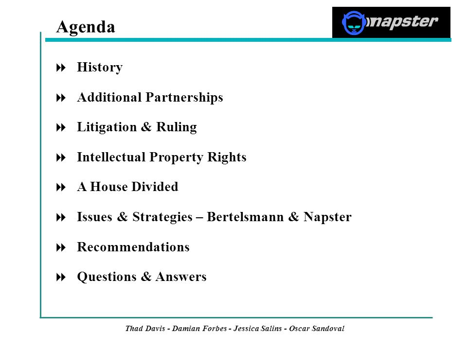  History  Additional Partnerships  Litigation & Ruling  Intellectual Property Rights  A House Divided  Issues & Strategies – Bertelsmann & Napster  Recommendations  Questions & Answers Agenda