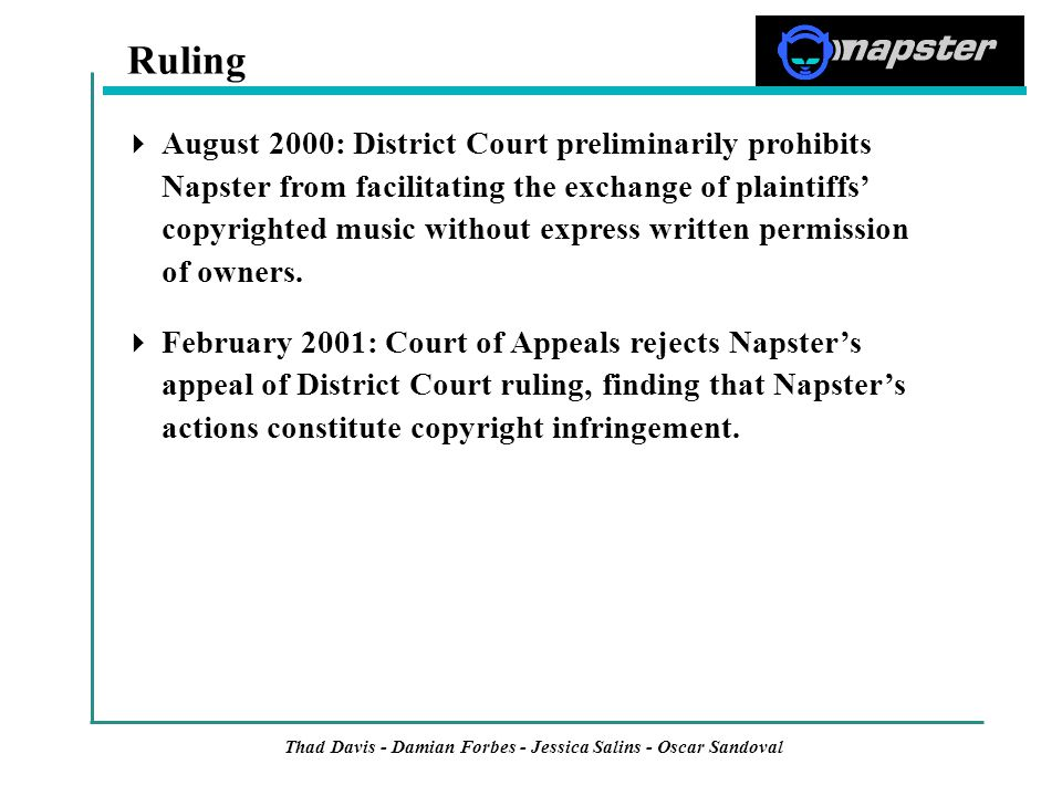 Thad Davis - Damian Forbes - Jessica Salins - Oscar Sandoval  August 2000: District Court preliminarily prohibits Napster from facilitating the exchange of plaintiffs' copyrighted music without express written permission of owners.