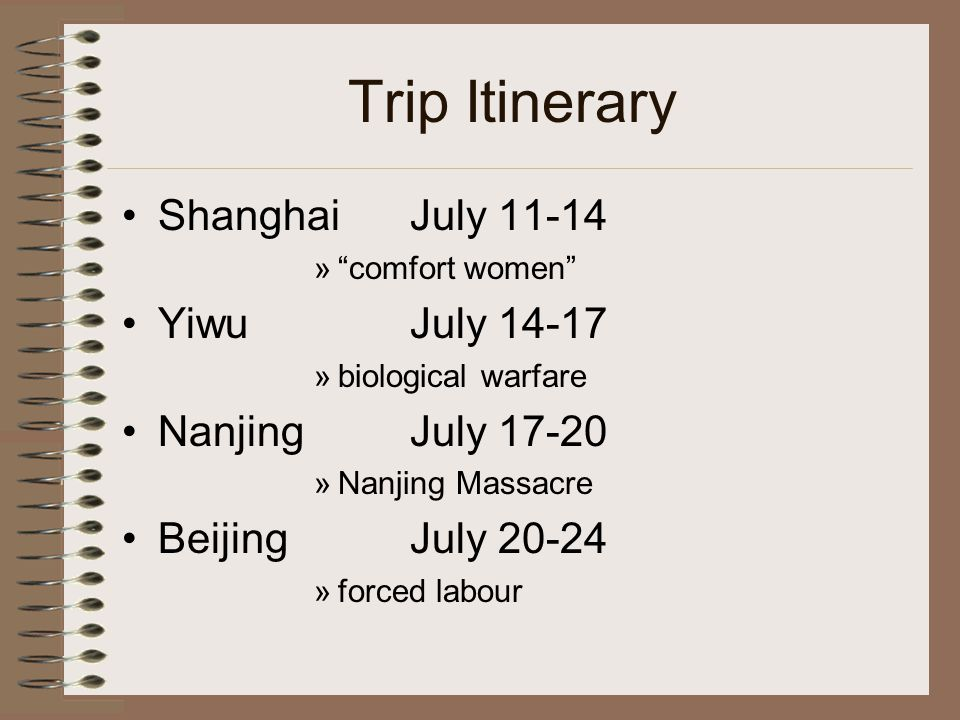 Trip Itinerary Shanghai July 11-14 » comfort women YiwuJuly 14-17 »biological warfare NanjingJuly 17-20 »Nanjing Massacre Beijing July 20-24 »forced labour