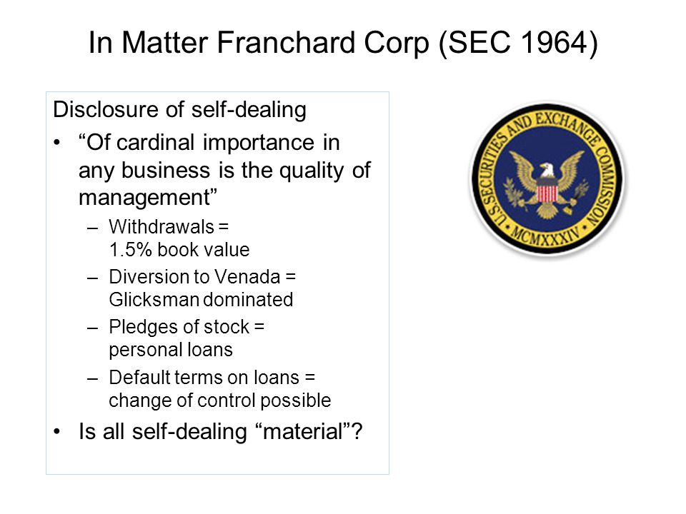 In Matter Franchard Corp (SEC 1964) Disclosure of self-dealing Of cardinal importance in any business is the quality of management –Withdrawals = 1.5% book value –Diversion to Venada = Glicksman dominated –Pledges of stock = personal loans –Default terms on loans = change of control possible Is all self-dealing material