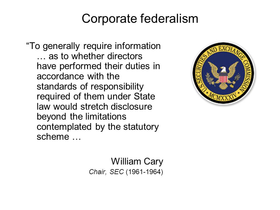 Corporate federalism To generally require information … as to whether directors have performed their duties in accordance with the standards of responsibility required of them under State law would stretch disclosure beyond the limitations contemplated by the statutory scheme … William Cary Chair, SEC (1961-1964)