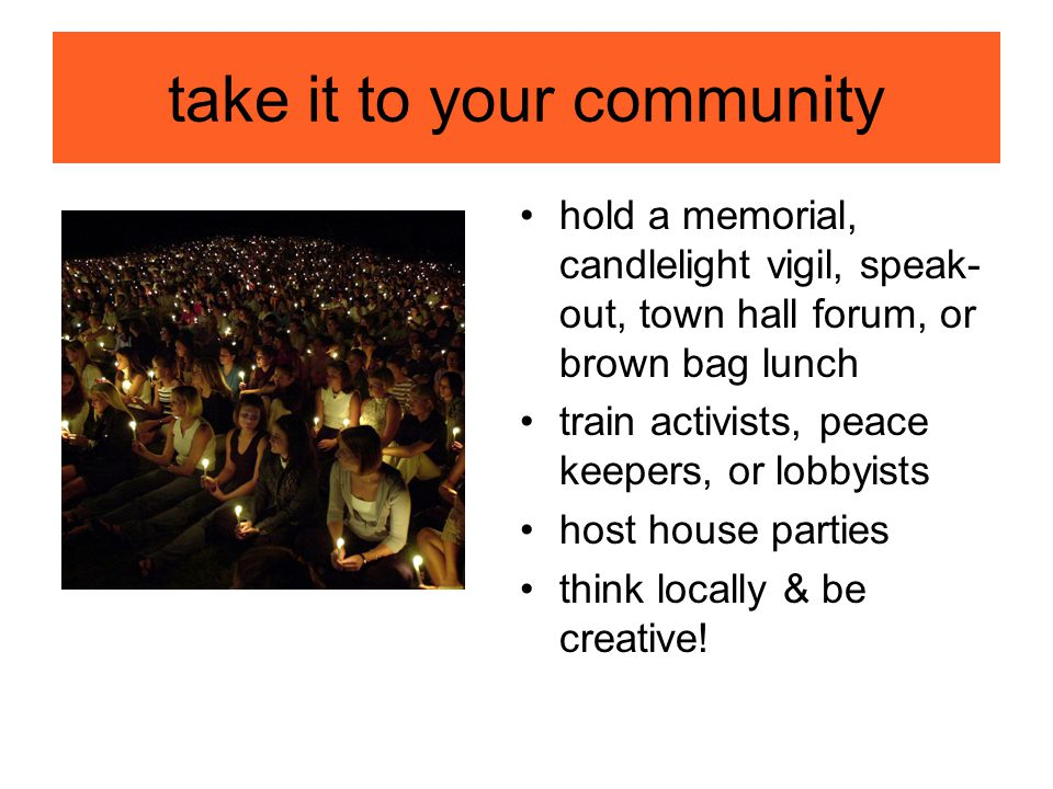 take it to your community hold a memorial, candlelight vigil, speak- out, town hall forum, or brown bag lunch train activists, peace keepers, or lobbyists host house parties think locally & be creative!