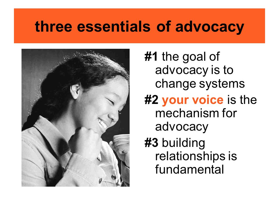 three essentials of advocacy #1 the goal of advocacy is to change systems #2 your voice is the mechanism for advocacy #3 building relationships is fundamental