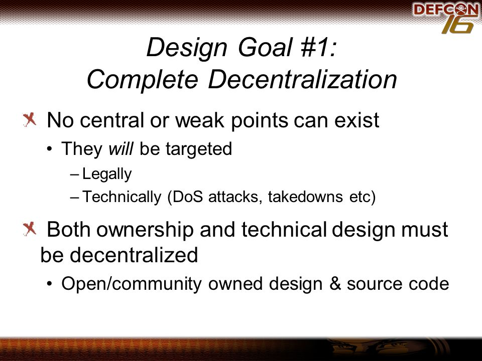 Design Goal #1: Complete Decentralization No central or weak points can exist They will be targeted –Legally –Technically (DoS attacks, takedowns etc) Both ownership and technical design must be decentralized Open/community owned design & source code