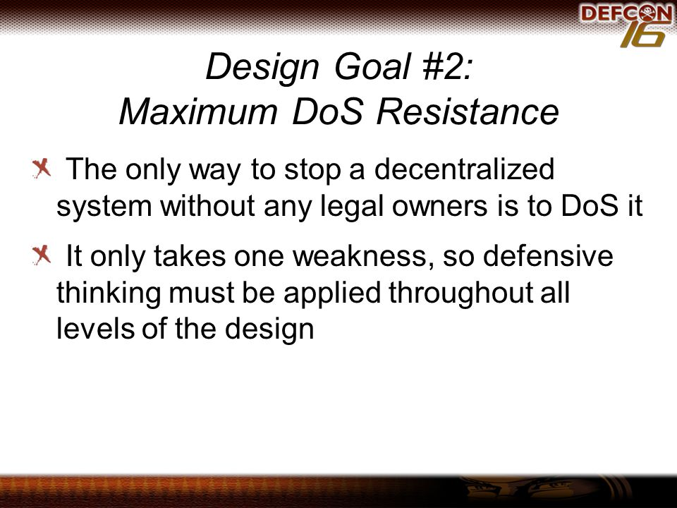 Design Goal #2: Maximum DoS Resistance The only way to stop a decentralized system without any legal owners is to DoS it It only takes one weakness, so defensive thinking must be applied throughout all levels of the design