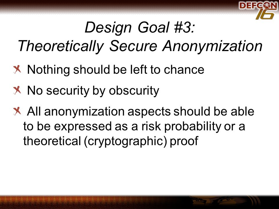 Design Goal #3: Theoretically Secure Anonymization Nothing should be left to chance No security by obscurity All anonymization aspects should be able to be expressed as a risk probability or a theoretical (cryptographic) proof