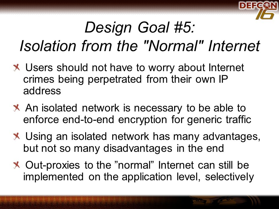 Design Goal #5: Isolation from the Normal Internet Users should not have to worry about Internet crimes being perpetrated from their own IP address An isolated network is necessary to be able to enforce end-to-end encryption for generic traffic Using an isolated network has many advantages, but not so many disadvantages in the end Out-proxies to the normal Internet can still be implemented on the application level, selectively