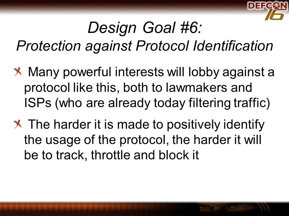 Design Goal #6: Protection against Protocol Identification Many powerful interests will lobby against a protocol like this, both to lawmakers and ISPs (who are already today filtering traffic) The harder it is made to positively identify the usage of the protocol, the harder it will be to track, throttle and block it