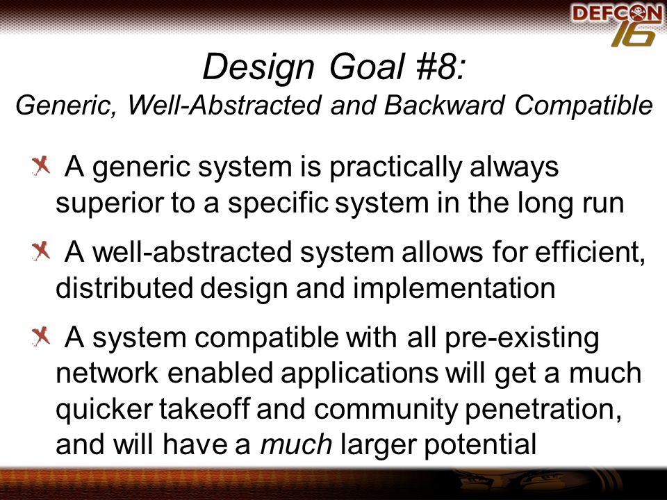 A generic system is practically always superior to a specific system in the long run A well-abstracted system allows for efficient, distributed design and implementation A system compatible with all pre-existing network enabled applications will get a much quicker takeoff and community penetration, and will have a much larger potential Design Goal #8: Generic, Well-Abstracted and Backward Compatible