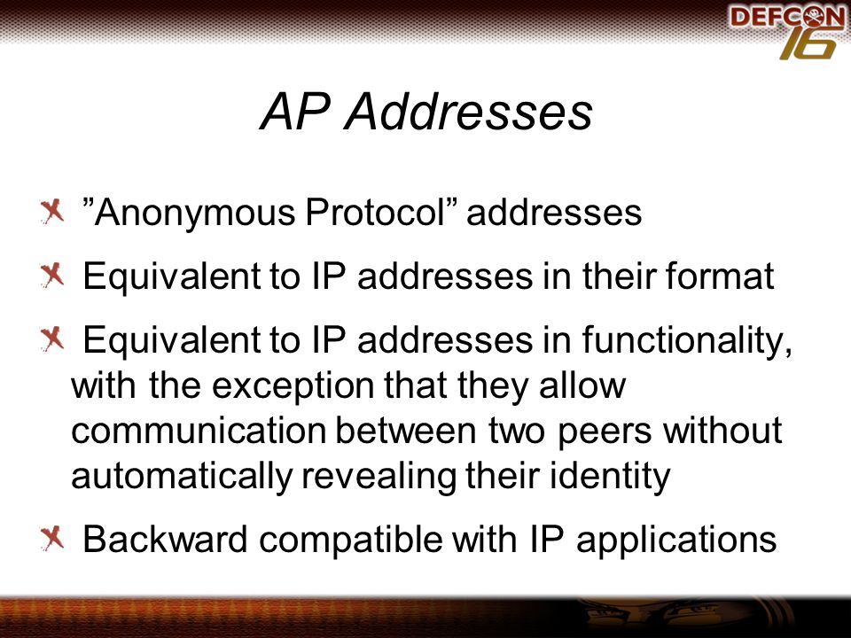 AP Addresses Anonymous Protocol addresses Equivalent to IP addresses in their format Equivalent to IP addresses in functionality, with the exception that they allow communication between two peers without automatically revealing their identity Backward compatible with IP applications