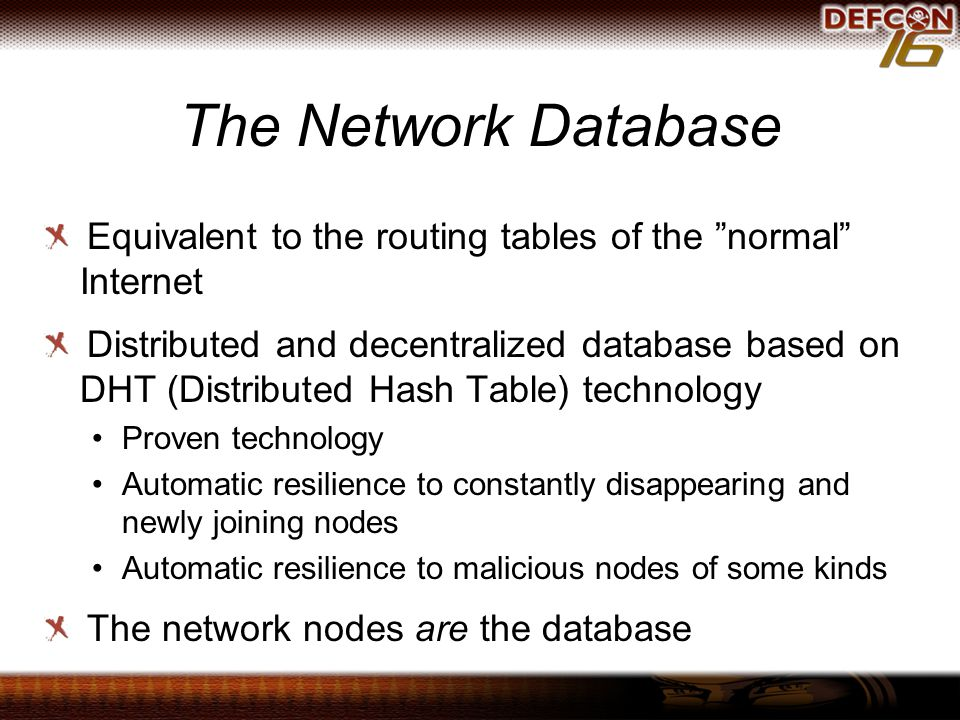 The Network Database Equivalent to the routing tables of the normal Internet Distributed and decentralized database based on DHT (Distributed Hash Table) technology Proven technology Automatic resilience to constantly disappearing and newly joining nodes Automatic resilience to malicious nodes of some kinds The network nodes are the database