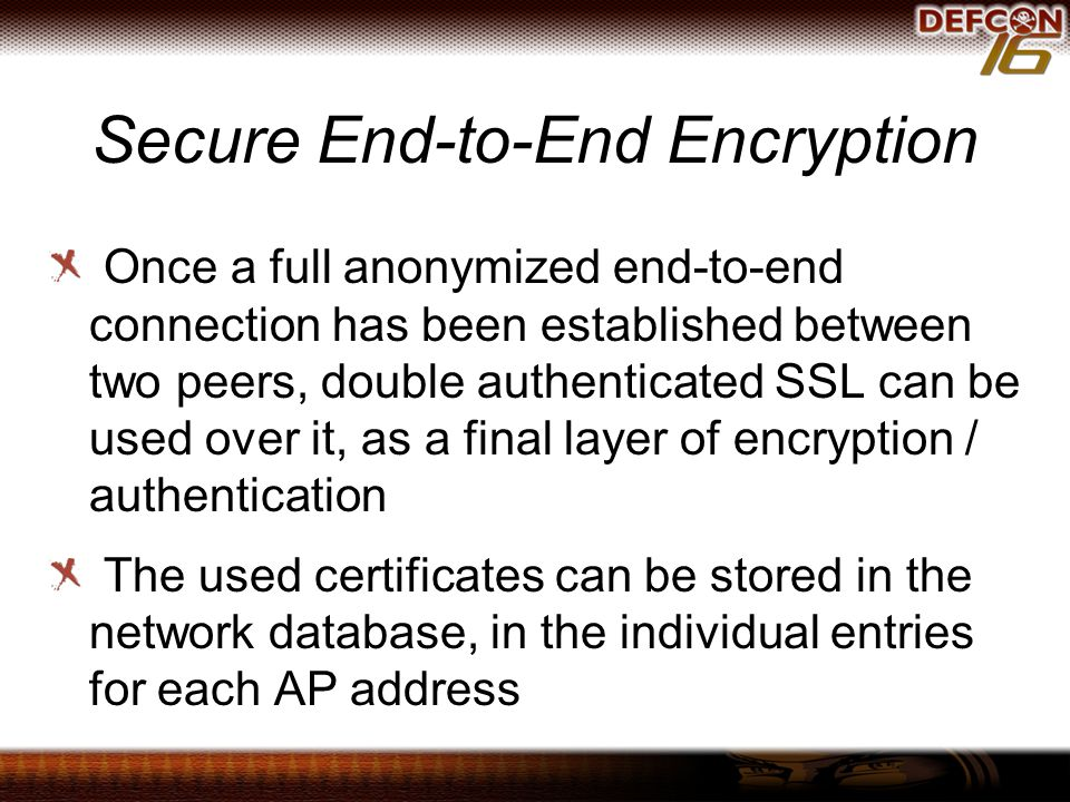 Secure End-to-End Encryption Once a full anonymized end-to-end connection has been established between two peers, double authenticated SSL can be used over it, as a final layer of encryption / authentication The used certificates can be stored in the network database, in the individual entries for each AP address