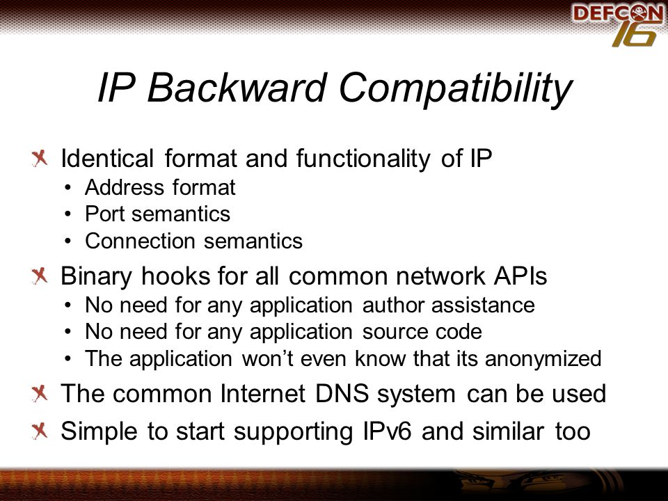 IP Backward Compatibility Identical format and functionality of IP Address format Port semantics Connection semantics Binary hooks for all common network APIs No need for any application author assistance No need for any application source code The application won't even know that its anonymized The common Internet DNS system can be used Simple to start supporting IPv6 and similar too
