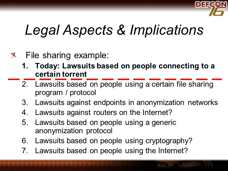 Legal Aspects & Implications File sharing example: 1.Today: Lawsuits based on people connecting to a certain torrent 2.Lawsuits based on people using a certain file sharing program / protocol 3.Lawsuits against endpoints in anonymization networks 4.Lawsuits against routers on the Internet.
