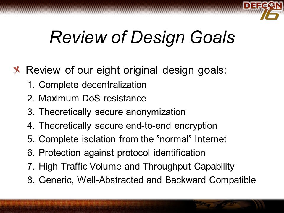 Review of Design Goals Review of our eight original design goals: 1. Complete decentralization 2. Maximum DoS resistance 3. Theoretically secure anony