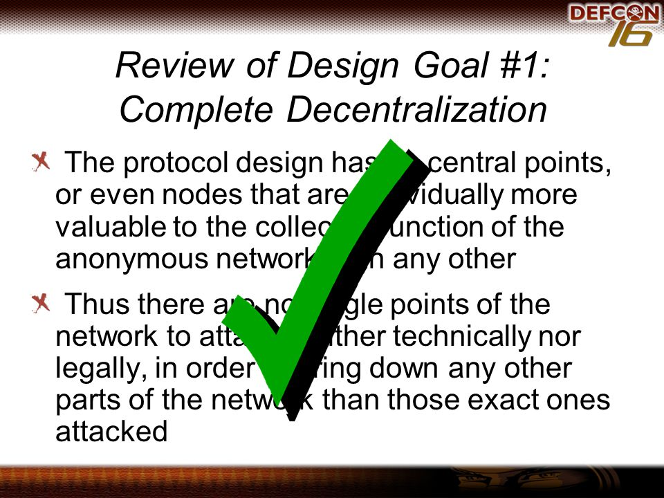 Review of Design Goal #1: Complete Decentralization The protocol design has no central points, or even nodes that are individually more valuable to the collected function of the anonymous network than any other Thus there are no single points of the network to attack, neither technically nor legally, in order to bring down any other parts of the network than those exact ones attacked