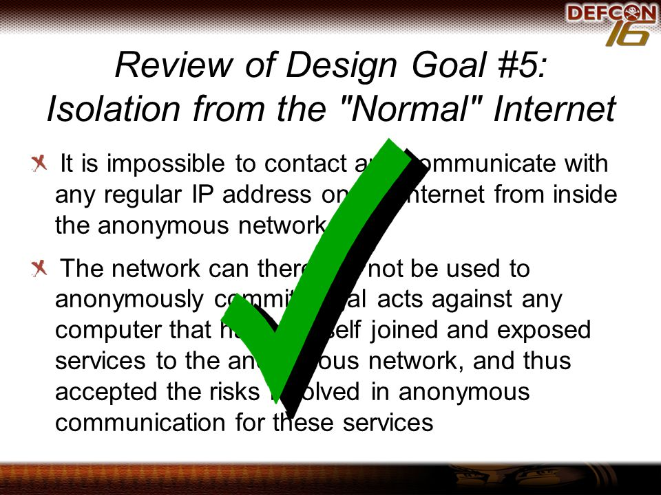 Review of Design Goal #5: Isolation from the Normal Internet It is impossible to contact and communicate with any regular IP address on the Internet from inside the anonymous network The network can therefore not be used to anonymously commit illegal acts against any computer that has not itself joined and exposed services to the anonymous network, and thus accepted the risks involved in anonymous communication for these services