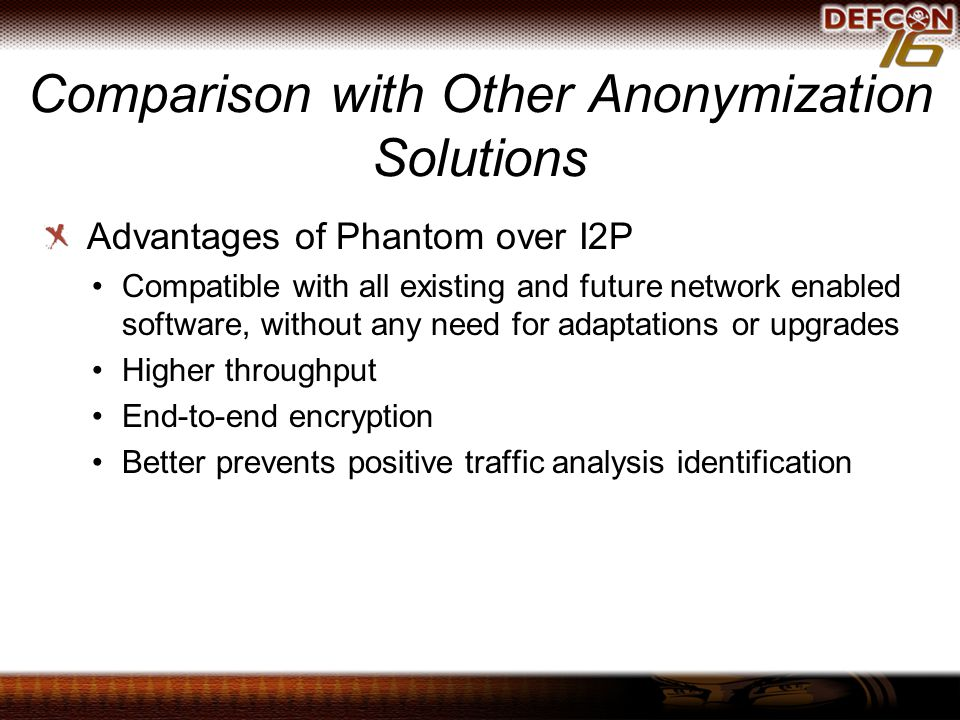 Comparison with Other Anonymization Solutions Advantages of Phantom over I2P Compatible with all existing and future network enabled software, without any need for adaptations or upgrades Higher throughput End-to-end encryption Better prevents positive traffic analysis identification