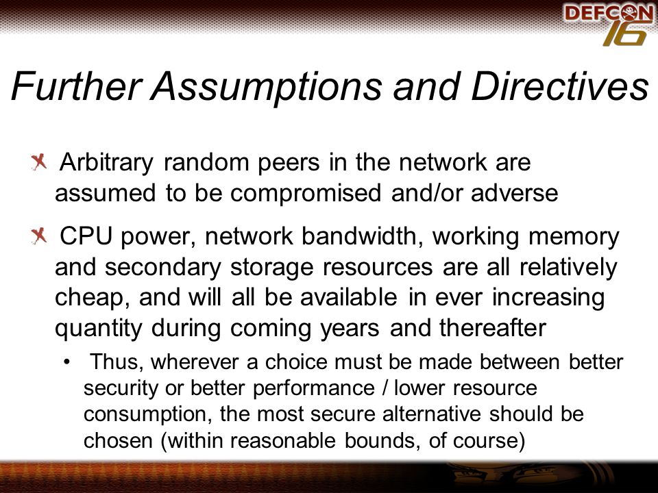 Further Assumptions and Directives Arbitrary random peers in the network are assumed to be compromised and/or adverse CPU power, network bandwidth, working memory and secondary storage resources are all relatively cheap, and will all be available in ever increasing quantity during coming years and thereafter Thus, wherever a choice must be made between better security or better performance / lower resource consumption, the most secure alternative should be chosen (within reasonable bounds, of course)