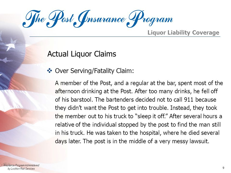 Insurance Program Administered by Lockton Risk Services 9  Over Serving/Fatality Claim: A member of the Post, and a regular at the bar, spent most of the afternoon drinking at the Post.