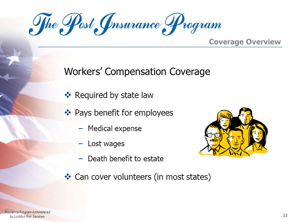 Insurance Program Administered by Lockton Risk Services 13 Workers' Compensation Coverage  Required by state law  Pays benefit for employees –Medical expense –Lost wages –Death benefit to estate  Can cover volunteers (in most states) Coverage Overview