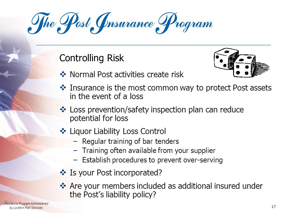 Insurance Program Administered by Lockton Risk Services 17 Controlling Risk  Normal Post activities create risk  Insurance is the most common way to protect Post assets in the event of a loss  Loss prevention/safety inspection plan can reduce potential for loss  Liquor Liability Loss Control –Regular training of bar tenders –Training often available from your supplier –Establish procedures to prevent over-serving  Is your Post incorporated.