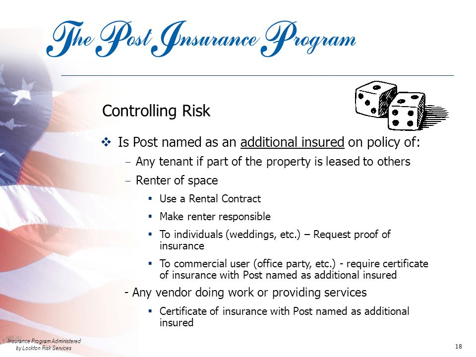 Insurance Program Administered by Lockton Risk Services 18 Controlling Risk  Is Post named as an additional insured on policy of: - Any tenant if part of the property is leased to others - Renter of space  Use a Rental Contract  Make renter responsible  To individuals (weddings, etc.) – Request proof of insurance  To commercial user (office party, etc.) - require certificate of insurance with Post named as additional insured - Any vendor doing work or providing services  Certificate of insurance with Post named as additional insured